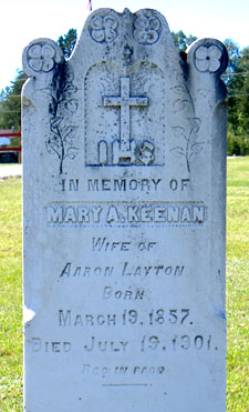 In Memory of Mary A. Keenan, wife of Aaron Layton, born March 19, 1857 Died july 19, 1901, Rest in Peace. This stone is in the graveyard of Our Lady of Mount Carmel Church, Howard Road, Blackville, NB. August 2006.
